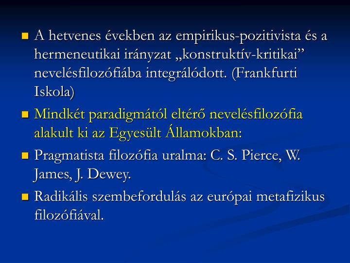 """A hetvenes években az empirikus-pozitivista és a hermeneutikai irányzat """"konstruktív-kritikai"""" nevelésfilozófiába integrálódott. (Frankfurti Iskola)"""