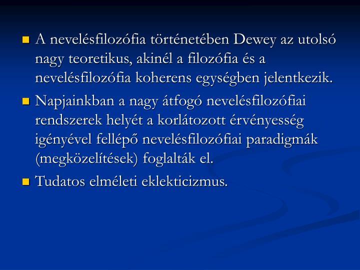 A nevelésfilozófia történetében Dewey az utolsó nagy teoretikus, akinél a filozófia és a nevelésfilozófia koherens egységben jelentkezik.