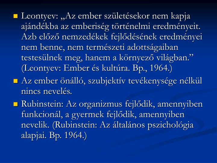 """Leontyev: """"Az ember születésekor nem kapja ajándékba az emberiség történelmi eredményeit. Azb előző nemzedékek fejlődésének eredményei nem benne, nem természeti adottságaiban testesülnek meg, hanem a környező világban."""" (Leontyev: Ember és kultúra. Bp., 1964.)"""
