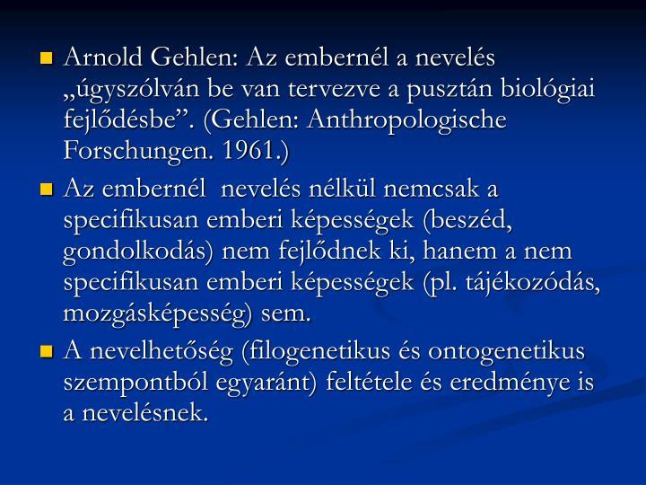 """Arnold Gehlen: Az embernél a nevelés """"úgyszólván be van tervezve a pusztán biológiai fejlődésbe"""". (Gehlen: Anthropologische Forschungen. 1961.)"""