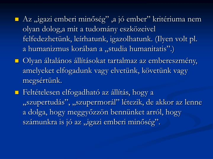 """Az """"igazi emberi minőség"""" ,a jó ember"""" kritériuma nem olyan dolog,a mit a tudomány eszközeivel felfedezhetünk, leírhatunk, igazolhatunk. (Ilyen volt pl. a humanizmus korában a """"studia humanitatis"""".)"""