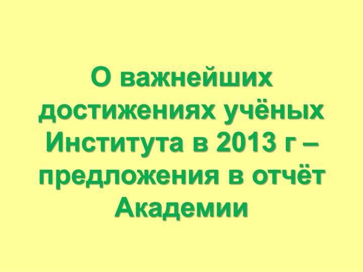 О важнейших достижениях учёных Института в 2013 г – предложения в отчёт Академии