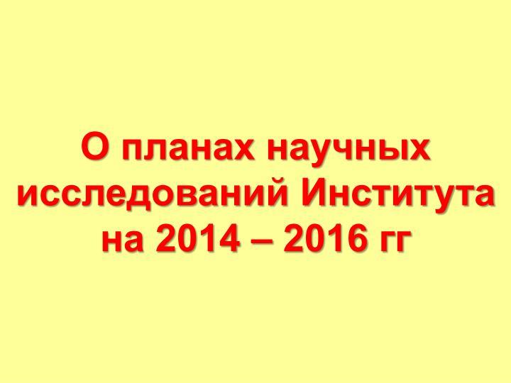 О планах научных исследований Института на 2014 – 2016