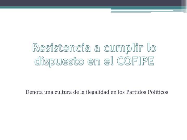 Resistencia a cumplir lo dispuesto en el COFIPE