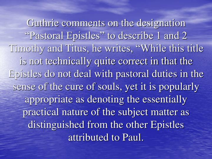 """Guthrie comments on the designation """"Pastoral Epistles"""" to describe 1 and 2 Timothy and Titus, he writes, """"While this title is not technically quite correct in that the Epistles do not deal with pastoral duties in the sense of the cure of souls, yet it is popularly appropriate as denoting the essentially practical nature of the subject matter as distinguished from the other Epistles attributed to Paul."""