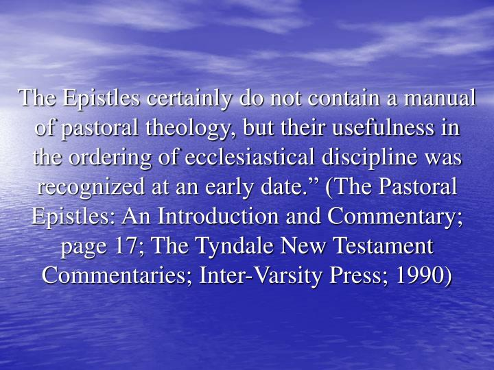 """The Epistles certainly do not contain a manual of pastoral theology, but their usefulness in the ordering of ecclesiastical discipline was recognized at an early date."""" (The Pastoral Epistles: An Introduction and Commentary; page 17; The Tyndale New Testament Commentaries; Inter-Varsity Press; 1990)"""