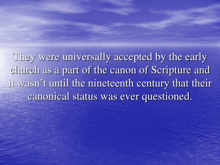 They were universally accepted by the early church as a part of the canon of Scripture and it wasn't until the nineteenth century that their canonical status was ever questioned.