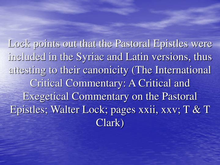 Lock points out that the Pastoral Epistles were included in the Syriac and Latin versions, thus attesting to their canonicity (The International Critical Commentary: A Critical and Exegetical Commentary on the Pastoral Epistles; Walter Lock; pages xxii, xxv; T & T Clark)