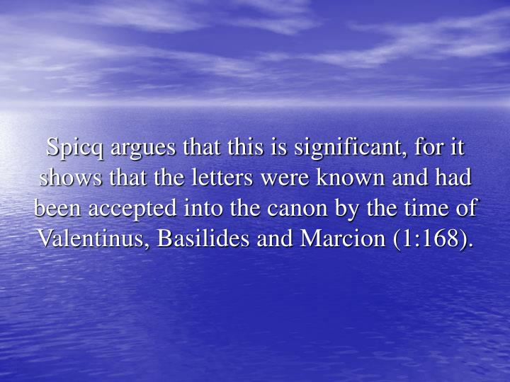 Spicq argues that this is significant, for it shows that the letters were known and had been accepted into the canon by the time of Valentinus, Basilides and Marcion (1:168).