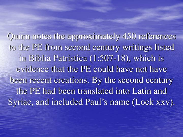 Quinn notes the approximately 450 references to the PE from second century writings listed in Biblia Patristica (1:507-18), which is evidence that the PE could have not have been recent creations. By the second century the PE had been translated into Latin and Syriac, and included Paul's name (Lock xxv).