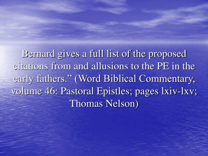 """Bernard gives a full list of the proposed citations from and allusions to the PE in the early fathers."""" (Word Biblical Commentary, volume 46: Pastoral Epistles; pages lxiv-lxv; Thomas Nelson)"""