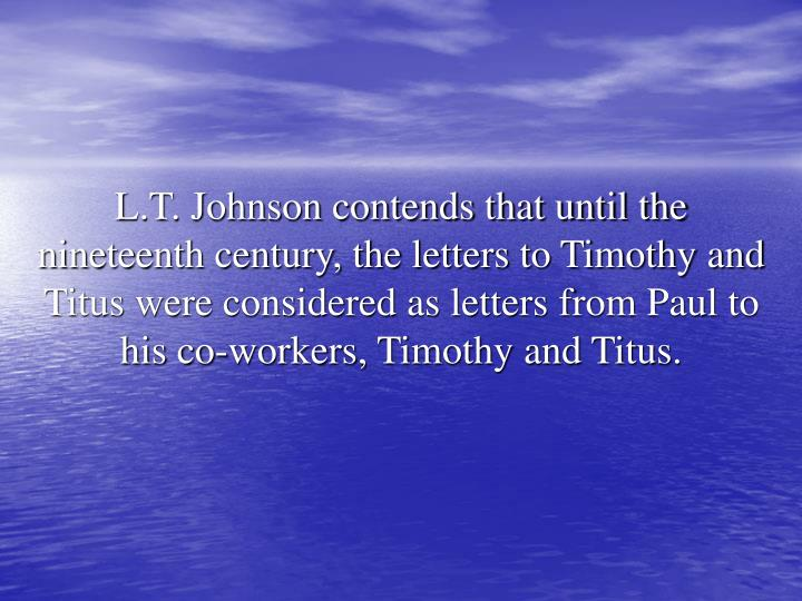 L.T. Johnson contends that until the nineteenth century, the letters to Timothy and Titus were considered as letters from Paul to his co-workers, Timothy and Titus.