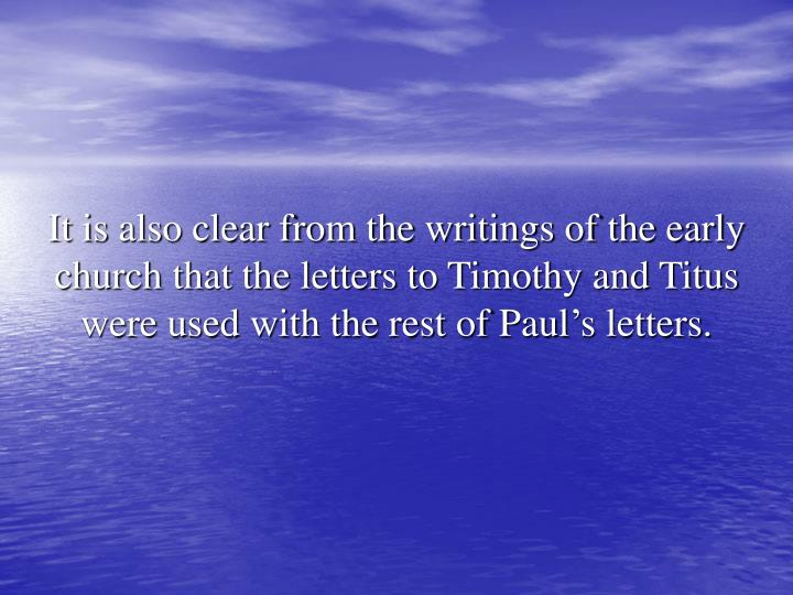 It is also clear from the writings of the early church that the letters to Timothy and Titus were used with the rest of Paul's letters.