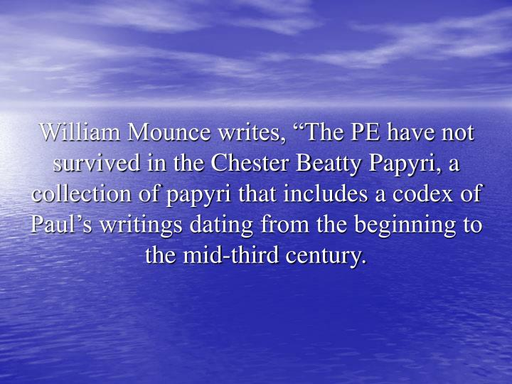 """William Mounce writes, """"The PE have not survived in the Chester Beatty Papyri, a collection of papyri that includes a codex of Paul's writings dating from the beginning to the mid-third century."""