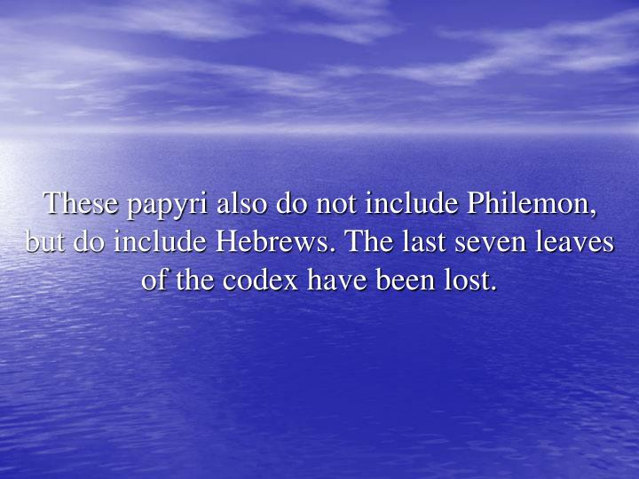 These papyri also do not include Philemon, but do include Hebrews. The last seven leaves of the codex have been lost.