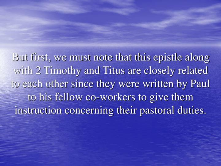 But first, we must note that this epistle along with 2 Timothy and Titus are closely related to each other since they were written by Paul to his fellow co-workers to give them instruction concerning their pastoral duties.