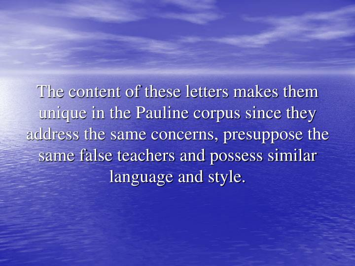 The content of these letters makes them unique in the Pauline corpus since they address the same concerns, presuppose the same false teachers and possess similar language and style.