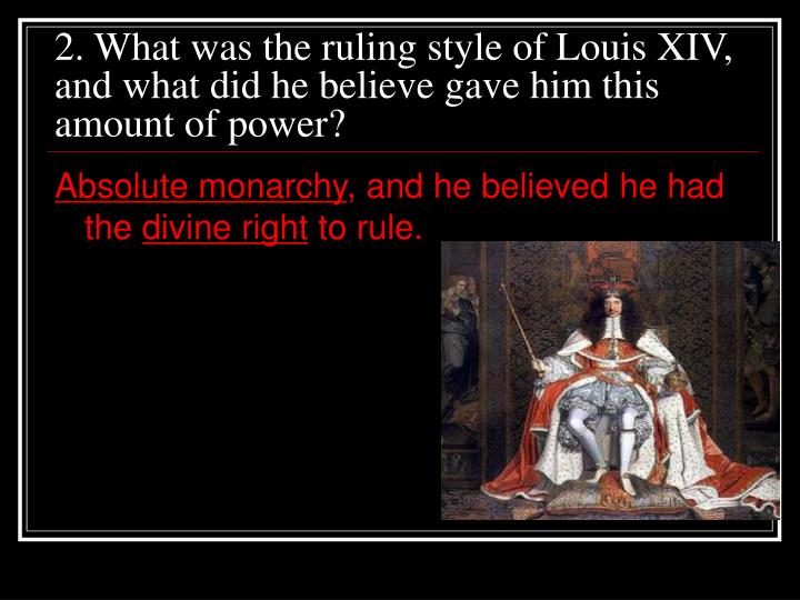 2. What was the ruling style of Louis XIV, and what did he believe gave him this amount of power?