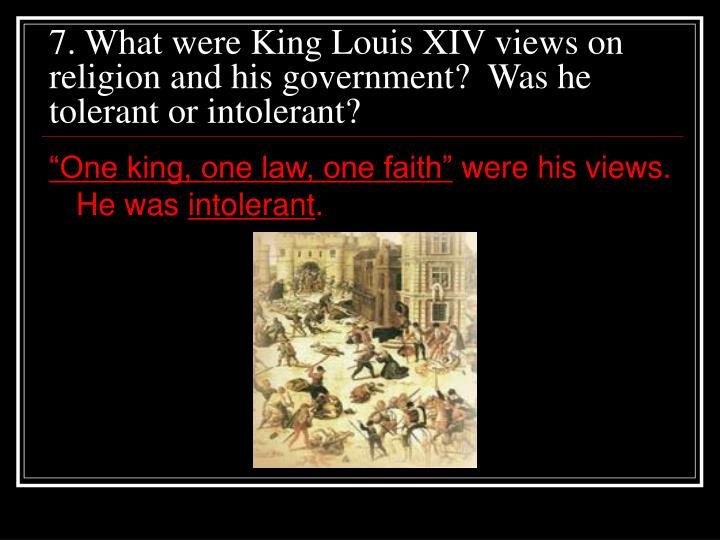 7. What were King Louis XIV views on religion and his government?  Was he tolerant or intolerant?