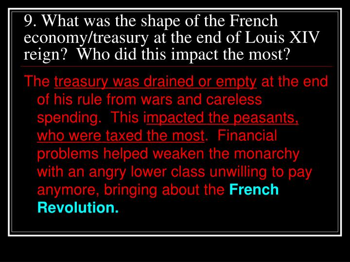 9. What was the shape of the French economy/treasury at the end of Louis XIV reign?  Who did this impact the most?