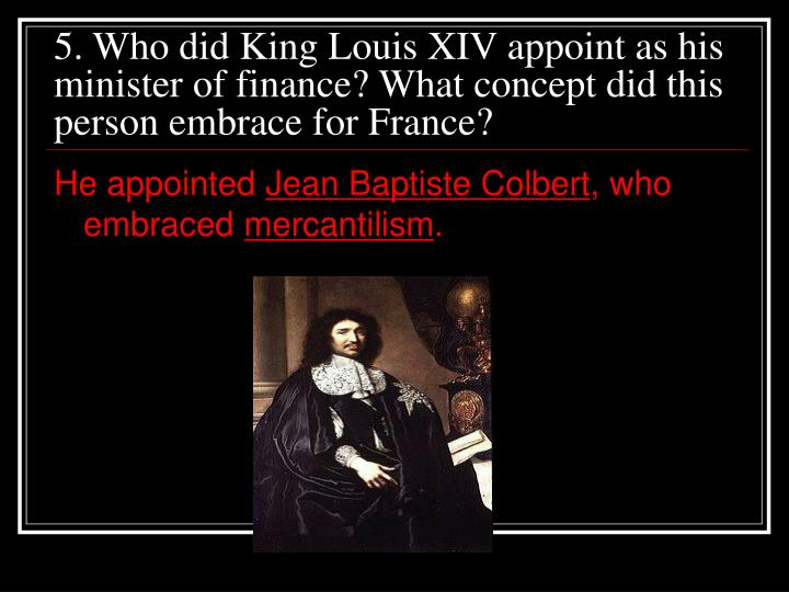 5. Who did King Louis XIV appoint as his minister of finance? What concept did this person embrace for France?