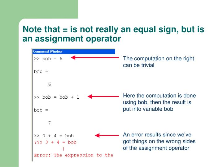 Note that = is not really an equal sign, but is an assignment operator