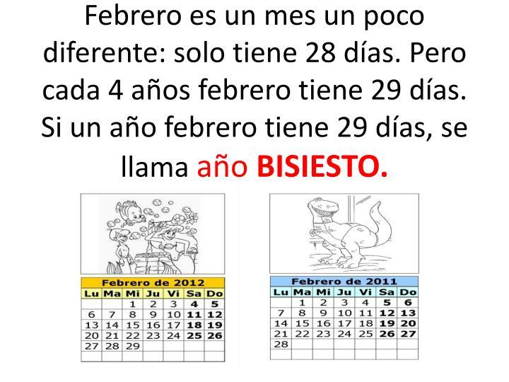 Febrero es un mes un poco diferente: solo tiene 28 días. Pero cada 4 años febrero tiene 29 días. Si un año febrero tiene 29 días, se llama