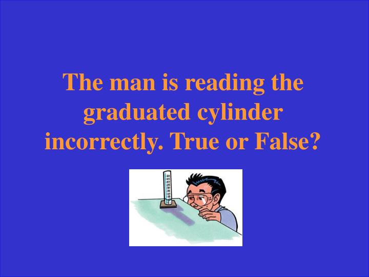 The man is reading the graduated cylinder incorrectly. True or False?