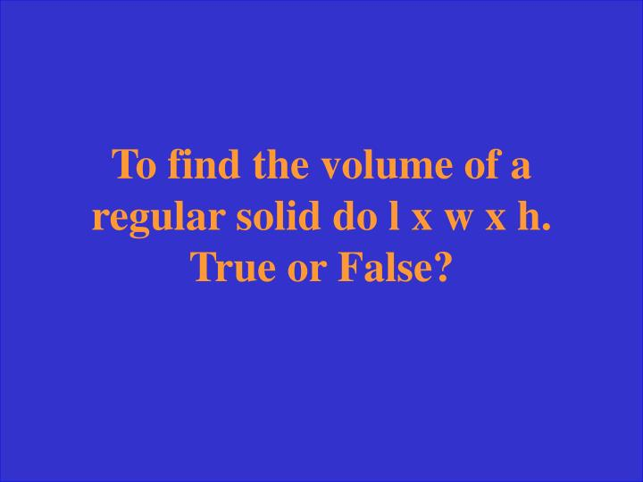 To find the volume of a regular solid do l x w x h. True or False?