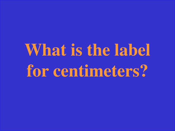 What is the label for centimeters?