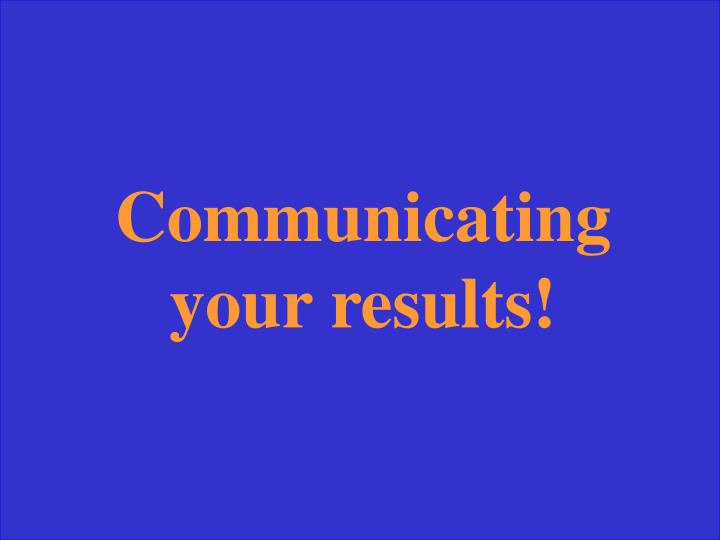 Communicating your results!