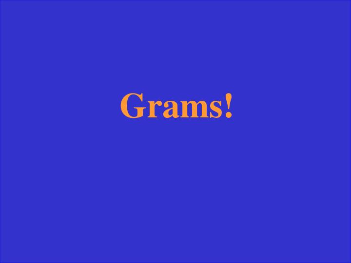Grams!