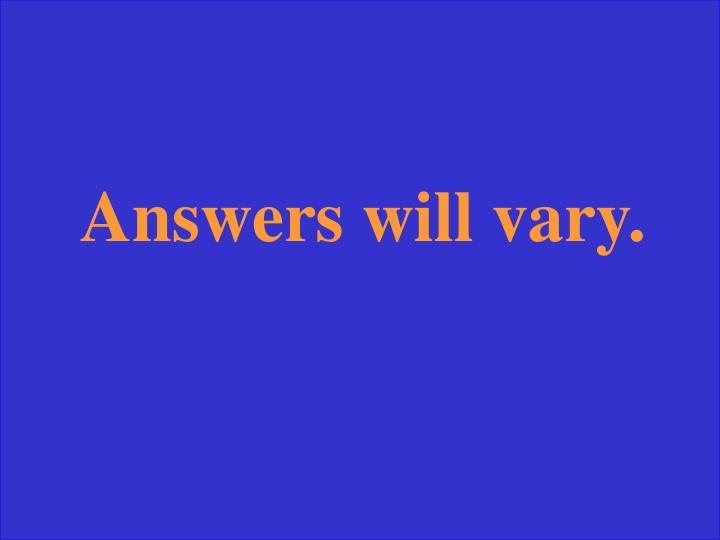 Answers will vary.
