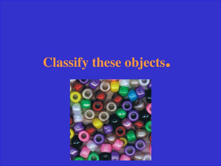 Classify these objects