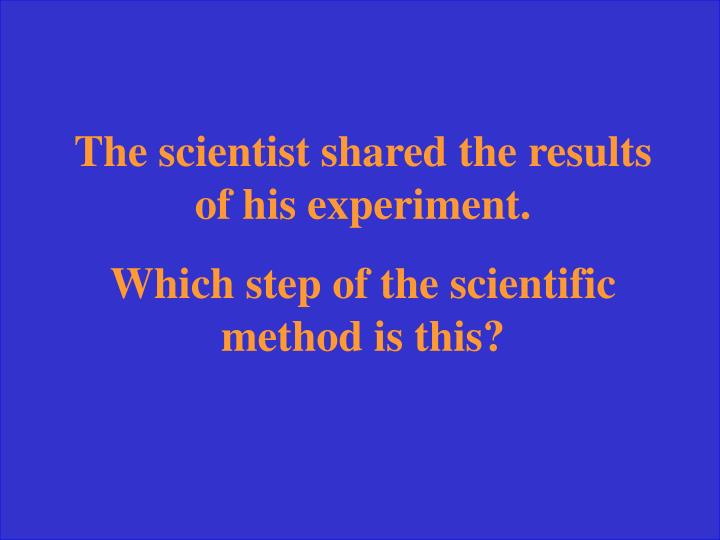 The scientist shared the results of his experiment.