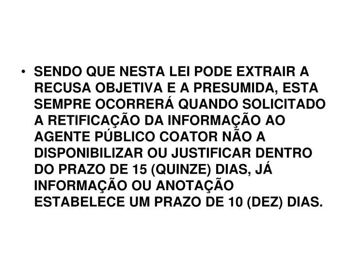 SENDO QUE NESTA LEI PODE EXTRAIR A RECUSA OBJETIVA E A PRESUMIDA, ESTA SEMPRE OCORRERÁ QUANDO SOLICITADO A RETIFICAÇÃO DA INFORMAÇÃO AO AGENTE PÚBLICO COATOR NÃO A DISPONIBILIZAR OU JUSTIFICAR DENTRO DO PRAZO DE 15 (QUINZE) DIAS, JÁ INFORMAÇÃO OU ANOTAÇÃO ESTABELECE UM PRAZO DE 10 (DEZ) DIAS.