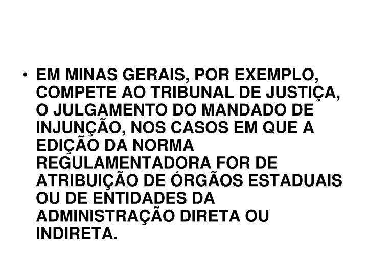 EM MINAS GERAIS, POR EXEMPLO, COMPETE AO TRIBUNAL DE JUSTIÇA, O JULGAMENTO DO MANDADO DE INJUNÇÃO, NOS CASOS EM QUE A EDIÇÃO DA NORMA REGULAMENTADORA FOR DE ATRIBUIÇÃO DE ÓRGÃOS ESTADUAIS OU DE ENTIDADES DA ADMINISTRAÇÃO DIRETA OU INDIRETA.