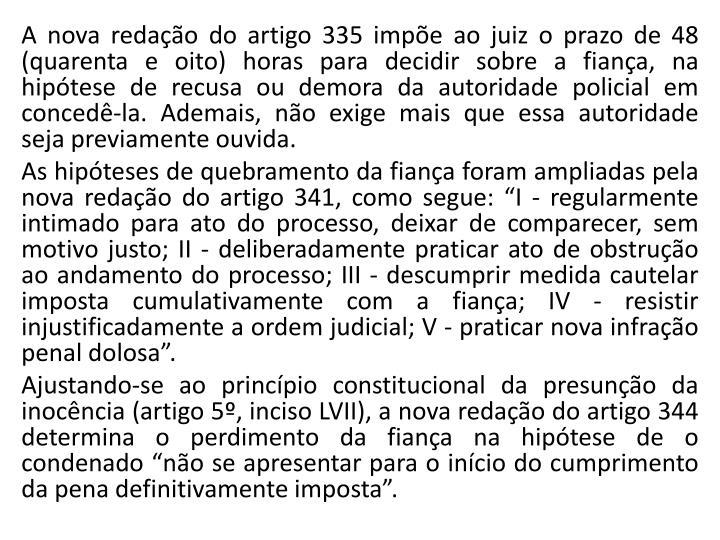 A nova redação do artigo 335 impõe ao juiz o prazo de 48 (quarenta e oito) horas para decidir sobre a fiança, na hipótese de recusa ou demora da autoridade policial em concedê-la. Ademais, não exige mais que essa autoridade seja previamente ouvida.