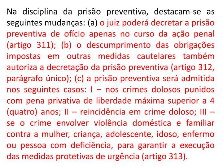 Na disciplina da prisão preventiva, destacam-se as seguintes mudanças: (a)
