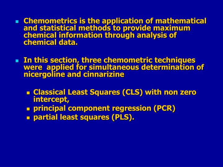Chemometrics is the application of mathematical and statistical methods to provide maximum chemical information through analysis of chemical data.