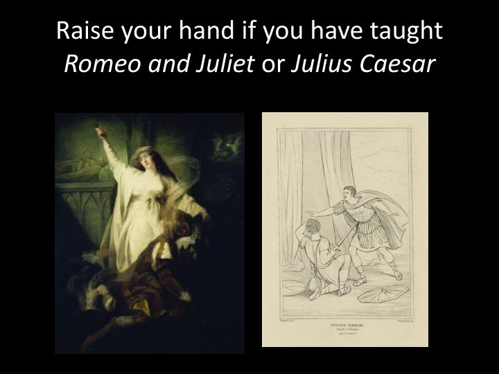 raise your hand if you have taught romeo and juliet or julius caesar n.