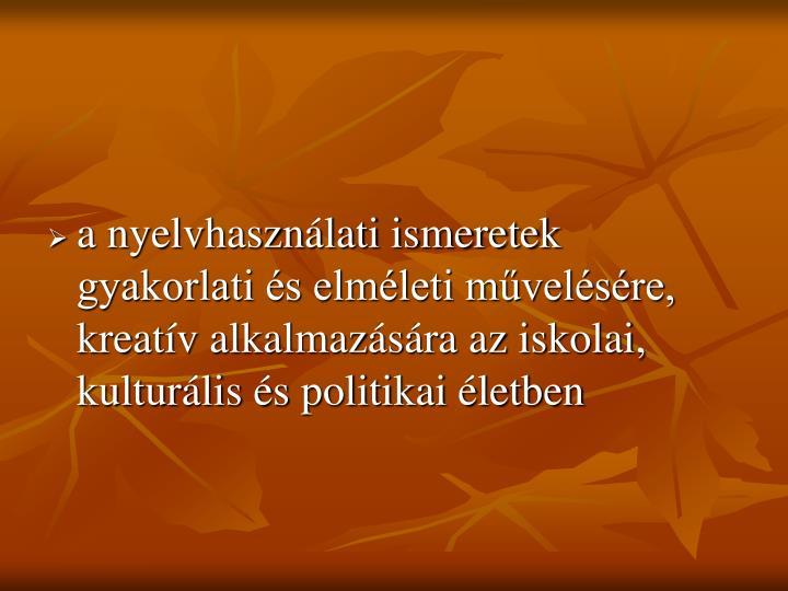 a nyelvhasználati ismeretek gyakorlati és elméleti művelésére, kreatív alkalmazására az iskolai, kulturális és politikai életben