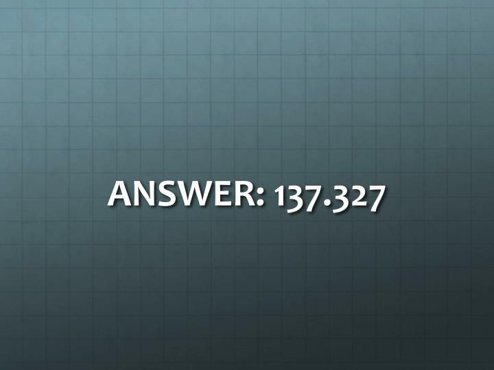 ANSWER: 137.327