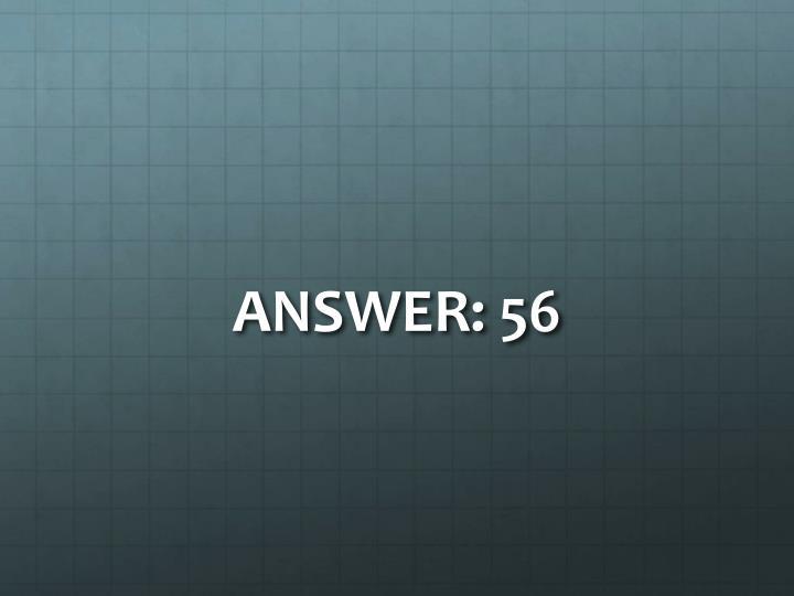ANSWER: 56