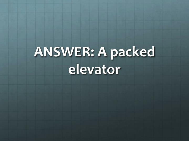 ANSWER: A packed elevator