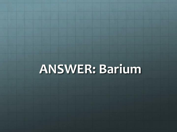 ANSWER: Barium