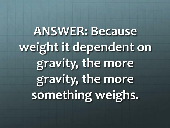 ANSWER: Because weight it dependent on gravity, the more gravity, the more something weighs.
