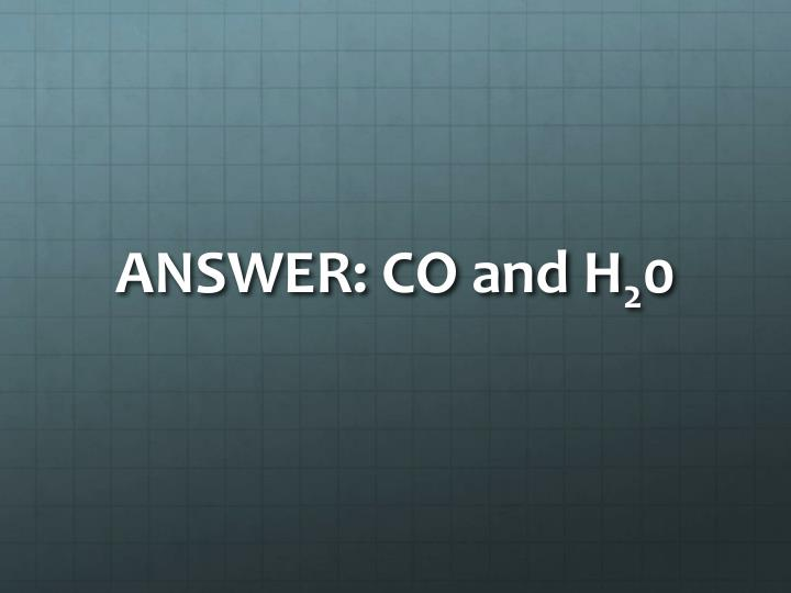 ANSWER: CO and H