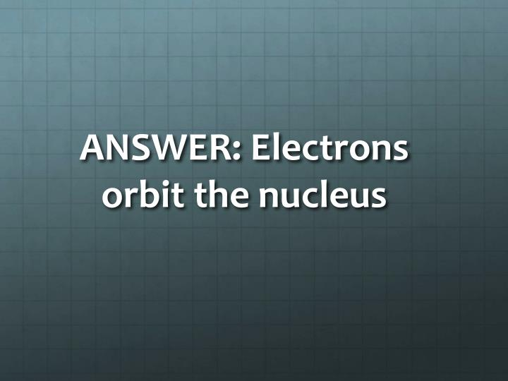 ANSWER: Electrons orbit the nucleus