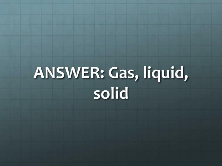 ANSWER: Gas, liquid, solid